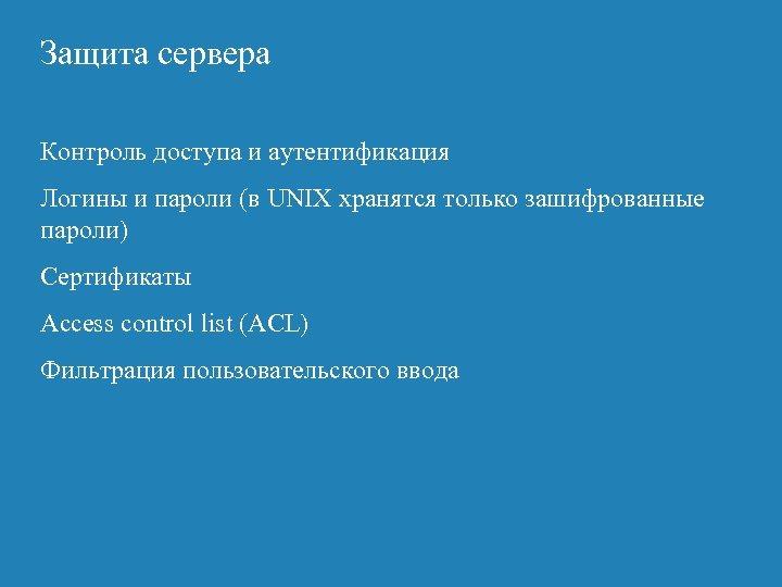 Защита сервера Контроль доступа и аутентификация Логины и пароли (в UNIX хранятся только зашифрованные