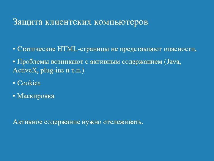 Защита клиентских компьютеров • Статические HTML-страницы не представляют опасности. • Проблемы возникают с активным