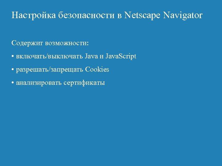 Настройка безопасности в Netscape Navigator Содержит возможности: • включать/выключать Java и Java. Script •