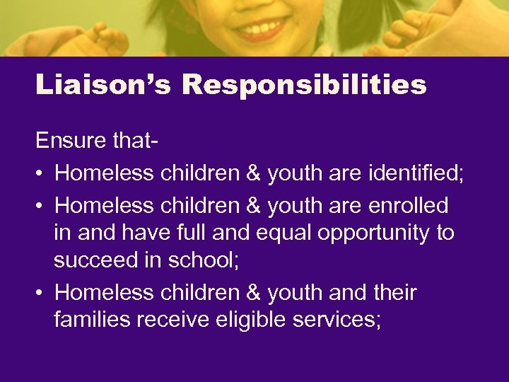 Liaison's Responsibilities Ensure that • Homeless children & youth are identified; • Homeless children