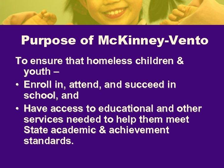 Purpose of Mc. Kinney-Vento To ensure that homeless children & youth – • Enroll