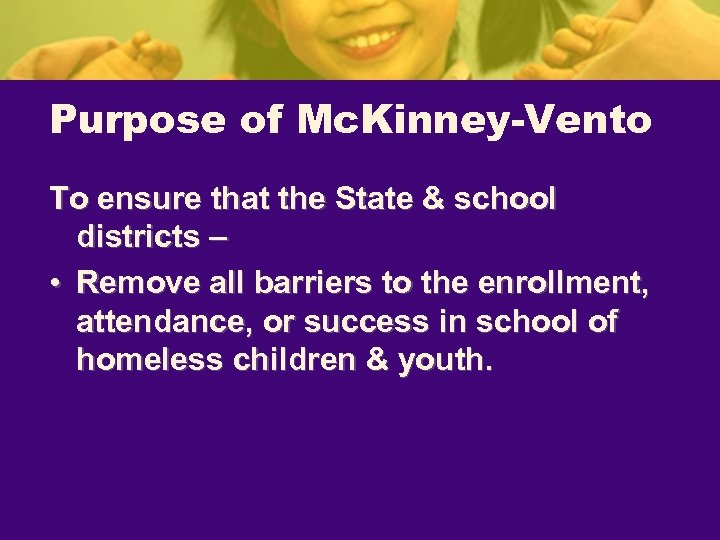 Purpose of Mc. Kinney-Vento To ensure that the State & school districts – •