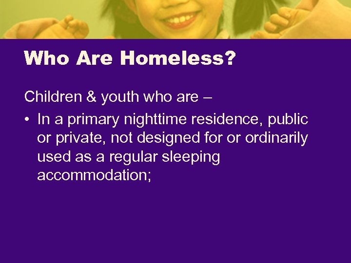 Who Are Homeless? Children & youth who are – • In a primary nighttime