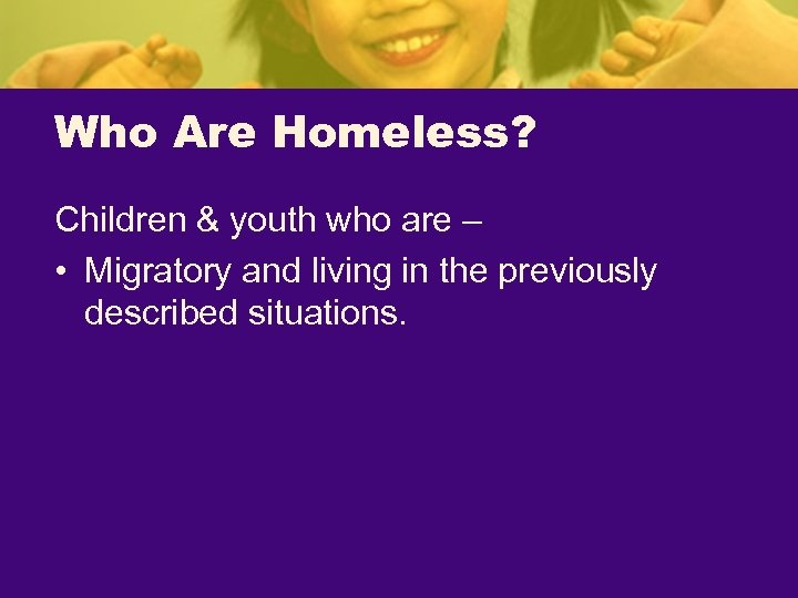 Who Are Homeless? Children & youth who are – • Migratory and living in