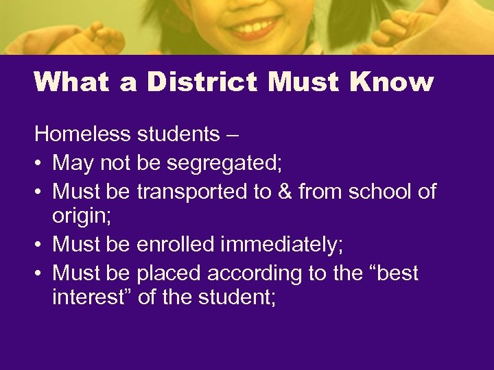 What a District Must Know Homeless students – • May not be segregated; •