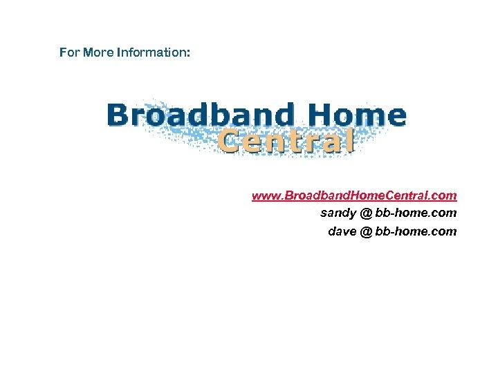 For More Information: www. Broadband. Home. Central. com sandy @ bb-home. com dave @
