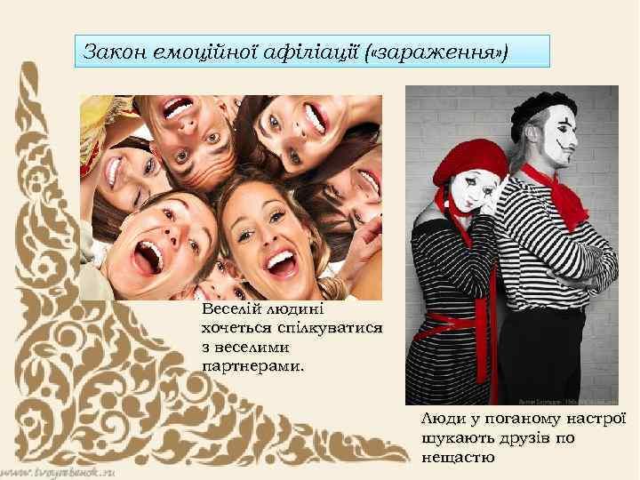 Закон емоційної афіліації ( «зараження» ) Веселій людині хочеться спілкуватися з веселими партнерами. Люди