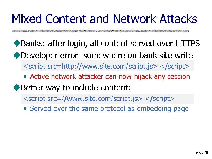 Mixed Content and Network Attacks u. Banks: after login, all content served over HTTPS