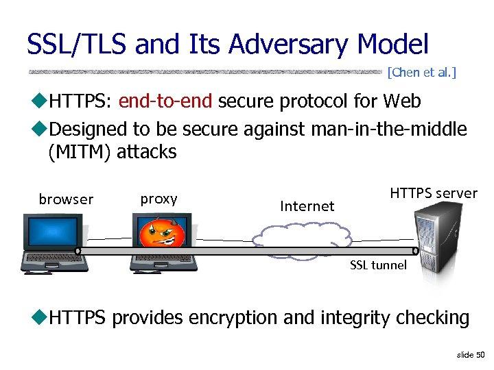 SSL/TLS and Its Adversary Model [Chen et al. ] u. HTTPS: end-to-end secure protocol