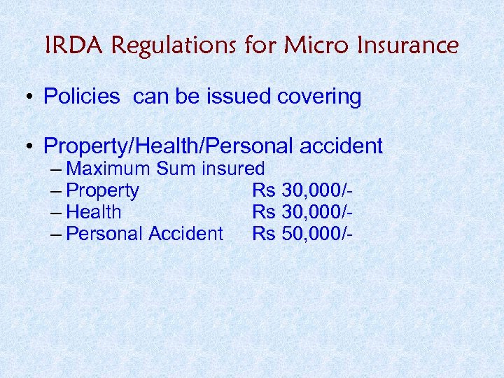 IRDA Regulations for Micro Insurance • Policies can be issued covering • Property/Health/Personal accident