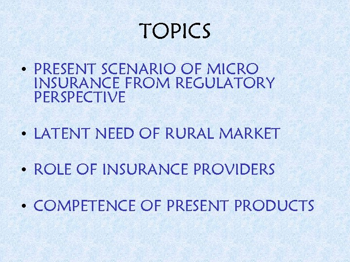 TOPICS • PRESENT SCENARIO OF MICRO INSURANCE FROM REGULATORY PERSPECTIVE • LATENT NEED OF