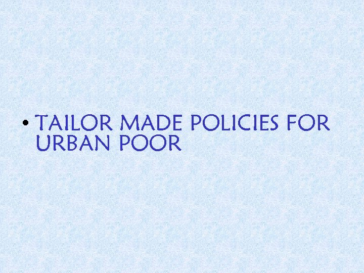 • TAILOR MADE POLICIES FOR URBAN POOR
