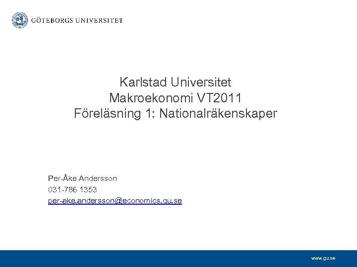 Karlstad Universitet Makroekonomi VT 2011 Föreläsning 1: Nationalräkenskaper Per-Åke Andersson 031 -786 1353 per-ake.