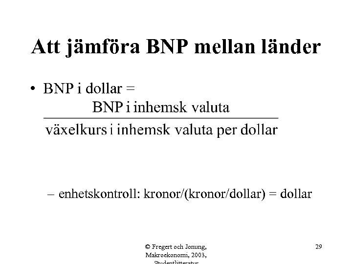 Att jämföra BNP mellan länder • BNP i dollar = – enhetskontroll: kronor/(kronor/dollar) =