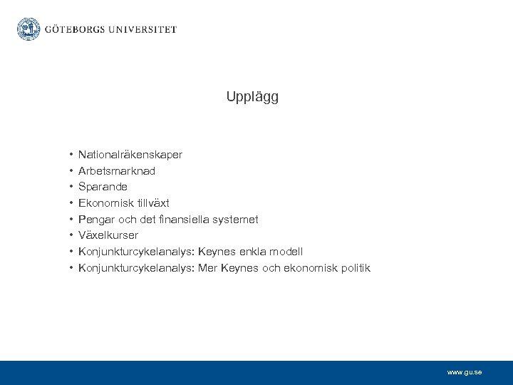 Upplägg • • Nationalräkenskaper Arbetsmarknad Sparande Ekonomisk tillväxt Pengar och det finansiella systemet Växelkurser