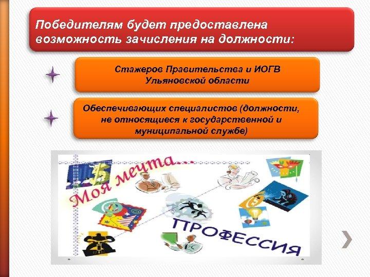 Победителям будет предоставлена возможность зачисления на должности: Стажеров Правительства и ИОГВ Ульяновской области Обеспечивающих