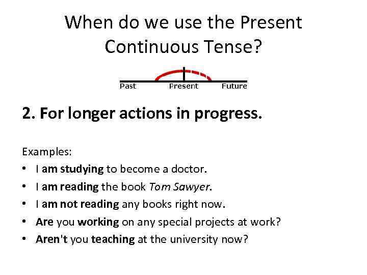 When do we use the Present Continuous Tense? 2. For longer actions in progress.