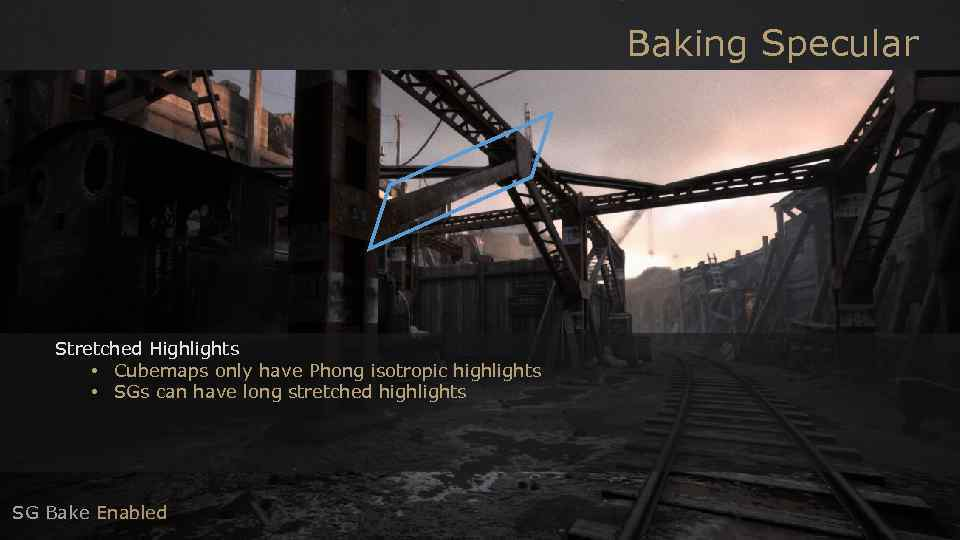 Baking Specular Stretched Highlights • Cubemaps only have Phong isotropic highlights • SGs can