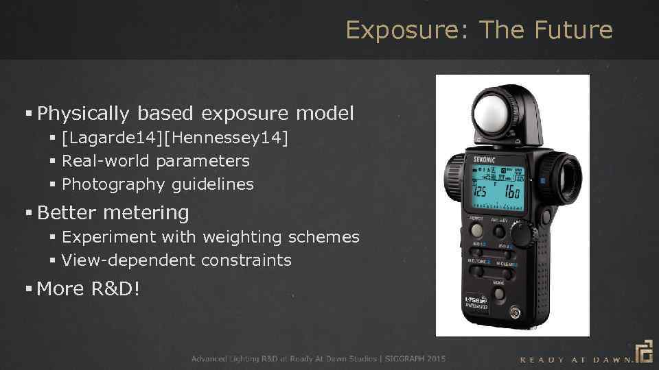 Exposure: The Future § Physically based exposure model § [Lagarde 14][Hennessey 14] § Real-world