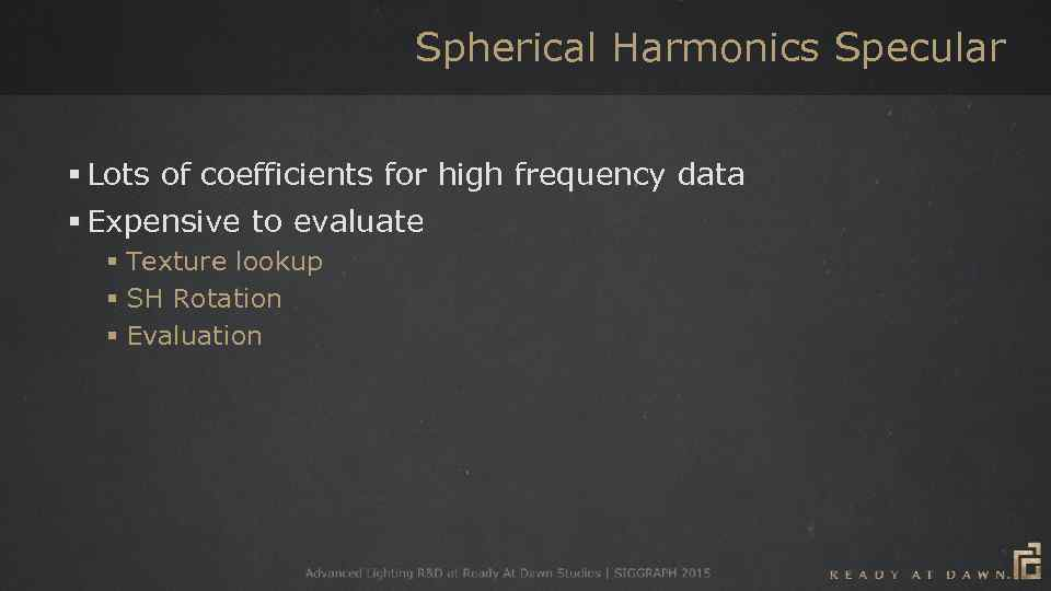 Spherical Harmonics Specular § Lots of coefficients for high frequency data § Expensive to