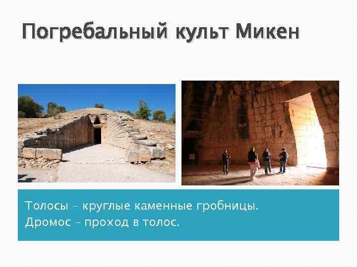 Погребальный культ Микен Толосы – круглые каменные гробницы. Дромос – проход в толос.