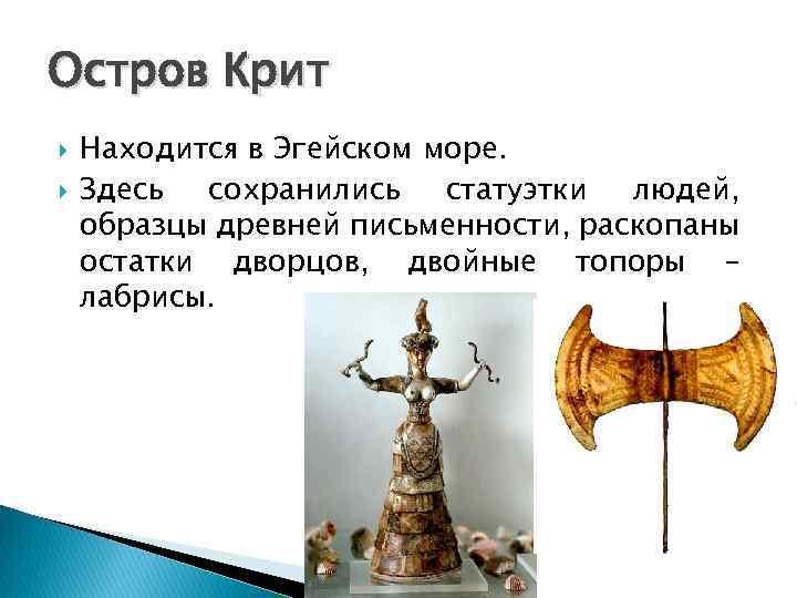 Остров Крит Находится в Эгейском море. Здесь сохранились статуэтки людей, образцы древней письменности, раскопаны
