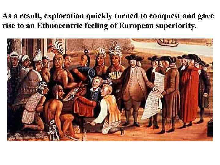 As a result, exploration quickly turned to conquest and gave rise to an Ethnocentric