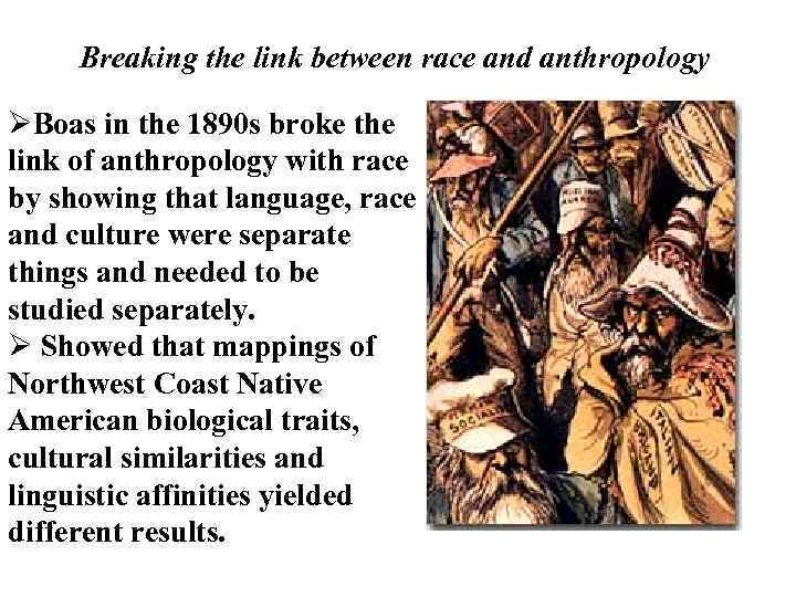 Breaking the link between race and anthropology ØBoas in the 1890 s broke the