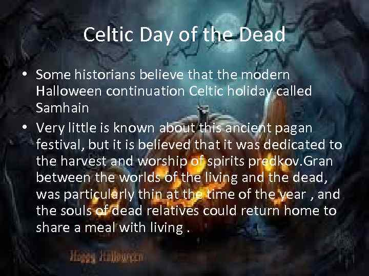 Celtic Day of the Dead • Some historians believe that the modern Halloween continuation