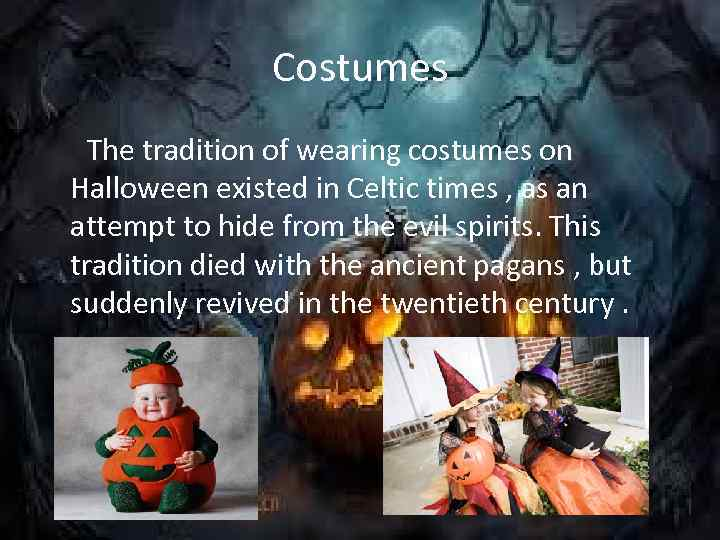 Costumes The tradition of wearing costumes on Halloween existed in Celtic times , as