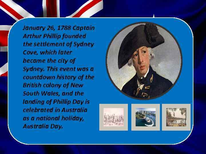 January 26, 1788 Captain Arthur Phillip founded the settlement of Sydney Cove, which later