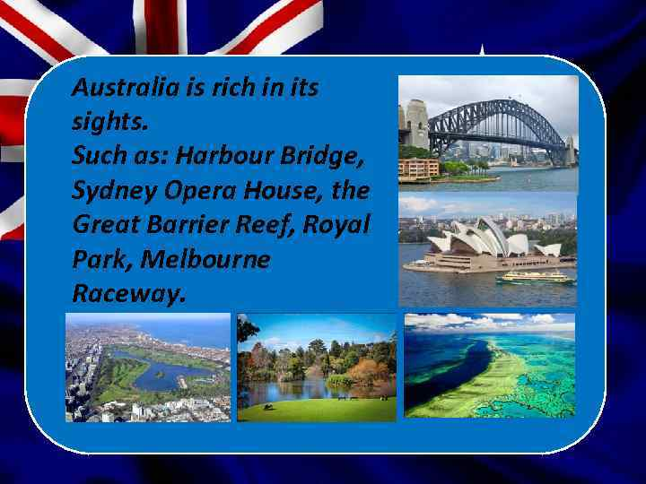 Australia is rich in its sights. Such as: Harbour Bridge, Sydney Opera House, the