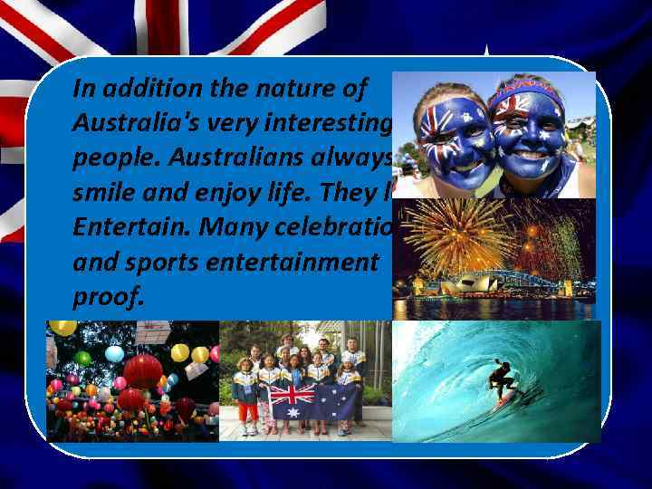 In addition the nature of Australia's very interesting people. Australians always smile and enjoy
