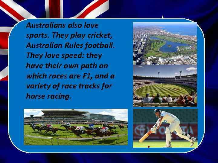 Australians also love sports. They play cricket, Australian Rules football. They love speed: they