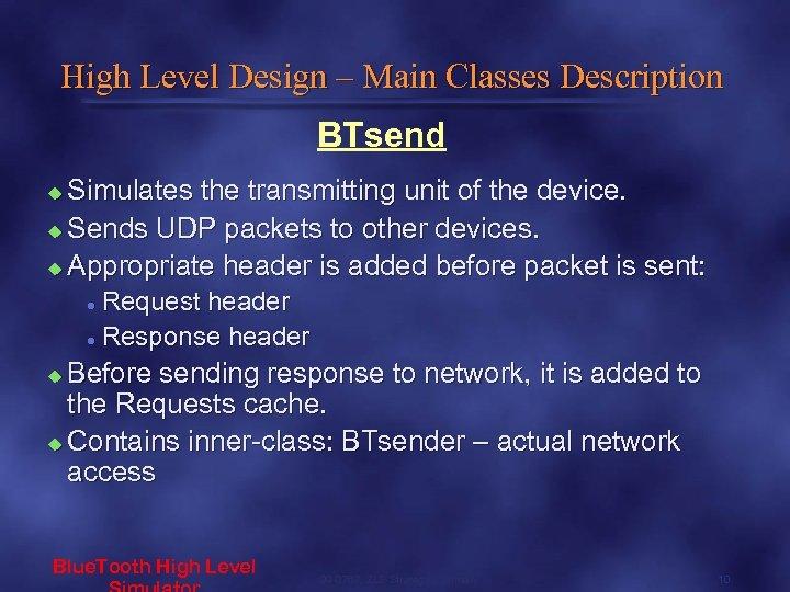 High Level Design – Main Classes Description BTsend Simulates the transmitting unit of the