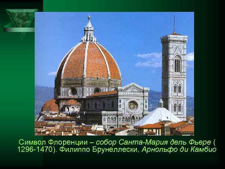 Символ Флоренции – собор Санта-Мария дель Фьере ( 1296 1470). Филиппо Брунеллески, Арнольфо ди