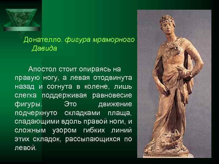Донателло. фигура мраморного Давида Апостол стоит опираясь на правую ногу, а левая отодвинута назад