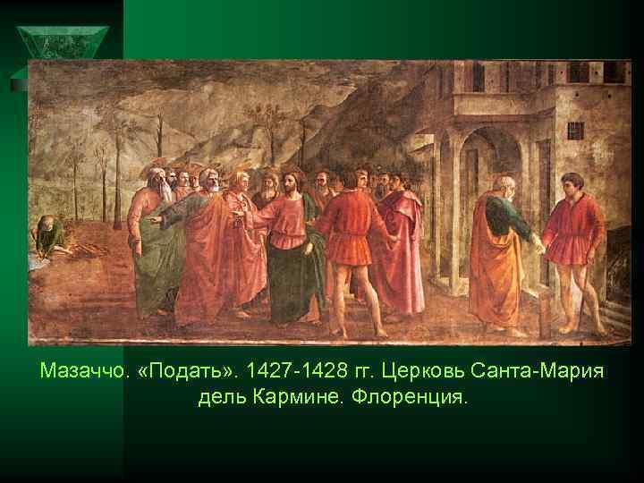 Мазаччо. «Подать» . 1427 1428 гг. Церковь Санта Мария дель Кармине. Флоренция.