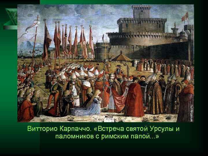 Витторио Карпаччо. «Встреча святой Урсулы и паломников с римским папой. . . »