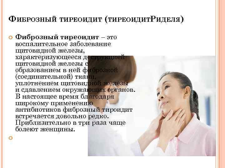 ФИБРОЗНЫЙ ТИРЕОИДИТ (ТИРЕОИДИТРИДЕЛЯ) Фиброзный тиреоидит – это воспалительное заболевание щитовидной железы, характеризующееся деструкцией щитовидной