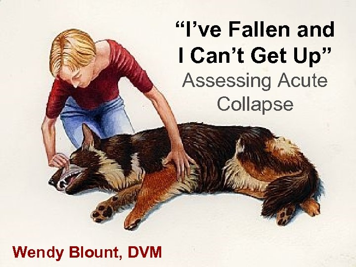 """""""I've Fallen and I Can't Get Up"""" Assessing Acute Collapse Wendy Blount, DVM"""