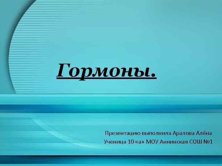 Гормоны. Презентацию выполнила Аралова Алёна Ученица 10 «а» МОУ Аннинская СОШ № 1