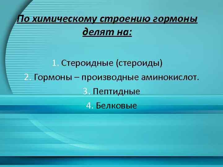 По химическому строению гормоны делят на: 1. Стероидные (стероиды) 2. Гормоны – производные аминокислот.