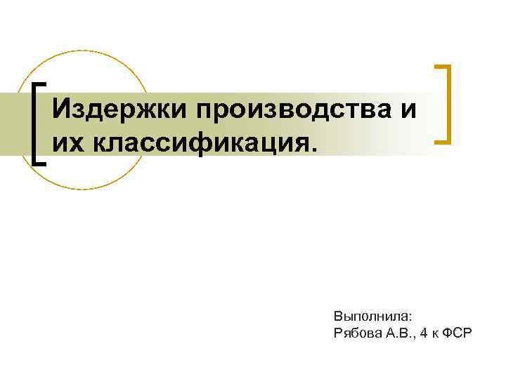 Издержки производства и их классификация. Выполнила: Рябова А. В. , 4 к ФСР
