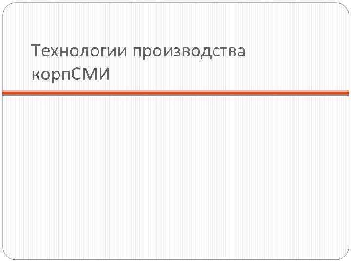 Технологии производства корп. СМИ