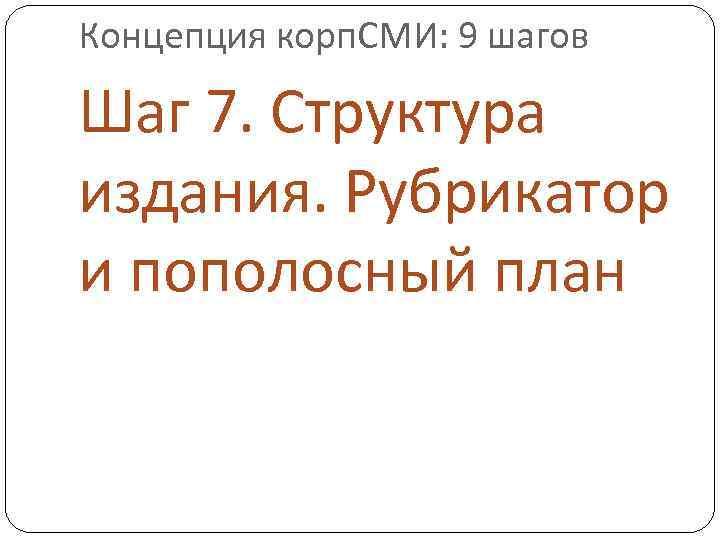 Концепция корп. СМИ: 9 шагов Шаг 7. Структура издания. Рубрикатор и пополосный план