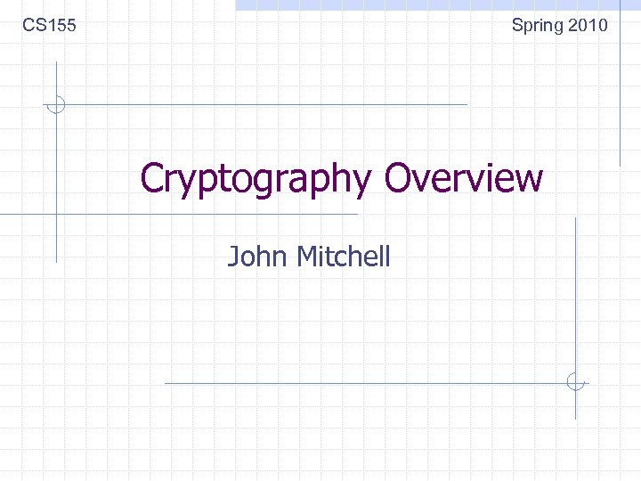 CS 155 Spring 2010 Cryptography Overview John Mitchell