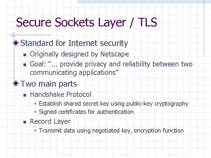 Secure Sockets Layer / TLS Standard for Internet security n n Originally designed by