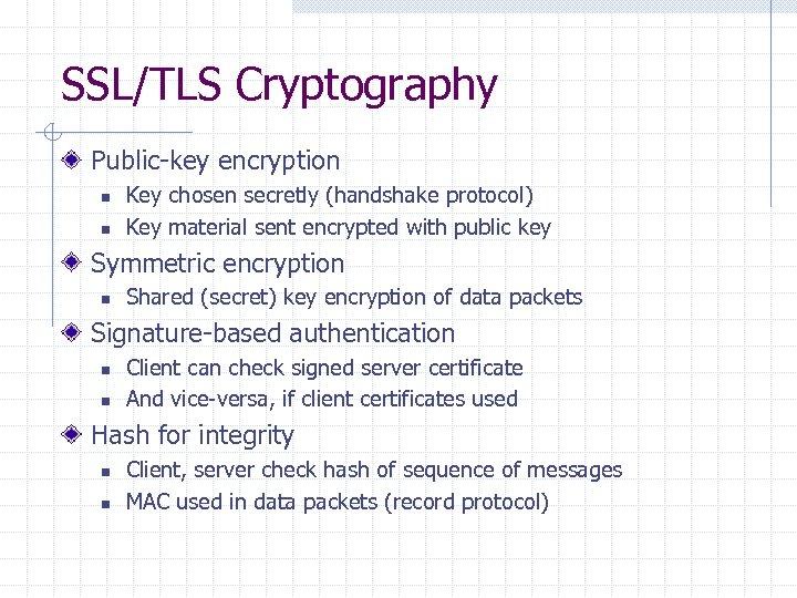 SSL/TLS Cryptography Public-key encryption n n Key chosen secretly (handshake protocol) Key material sent
