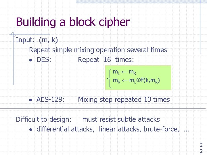Building a block cipher Input: (m, k) Repeat simple mixing operation several times DES: